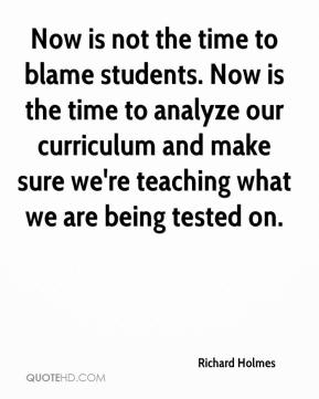 Richard Holmes  - Now is not the time to blame students. Now is the time to analyze our curriculum and make sure we're teaching what we are being tested on.