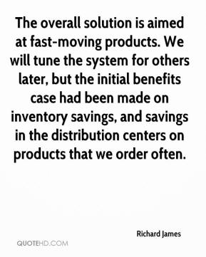 Richard James  - The overall solution is aimed at fast-moving products. We will tune the system for others later, but the initial benefits case had been made on inventory savings, and savings in the distribution centers on products that we order often.