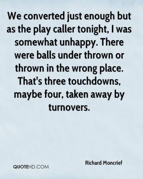 Richard Moncrief  - We converted just enough but as the play caller tonight, I was somewhat unhappy. There were balls under thrown or thrown in the wrong place. That's three touchdowns, maybe four, taken away by turnovers.