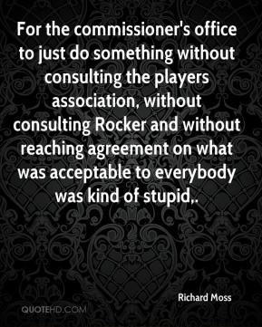 Richard Moss  - For the commissioner's office to just do something without consulting the players association, without consulting Rocker and without reaching agreement on what was acceptable to everybody was kind of stupid.