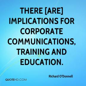 Richard O'Donnell  - There [are] implications for corporate communications, training and education.