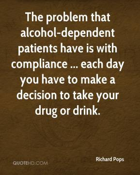 Richard Pops  - The problem that alcohol-dependent patients have is with compliance ... each day you have to make a decision to take your drug or drink.