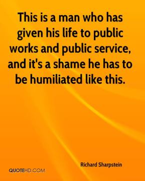 Richard Sharpstein  - This is a man who has given his life to public works and public service, and it's a shame he has to be humiliated like this.