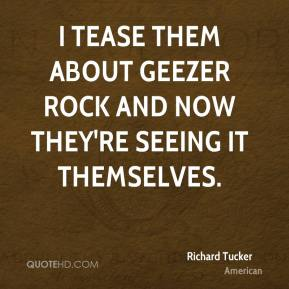 Richard Tucker  - I tease them about geezer rock and now they're seeing it themselves.