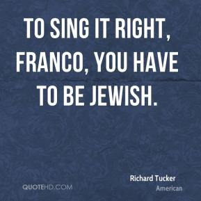 Richard Tucker  - To sing it right, Franco, you have to be Jewish.