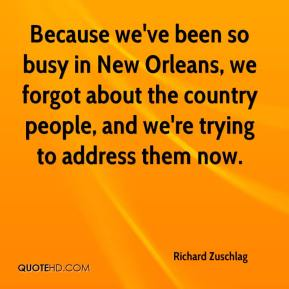 Richard Zuschlag  - Because we've been so busy in New Orleans, we forgot about the country people, and we're trying to address them now.