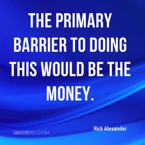 Rick Alexander  - The primary barrier to doing this would be the money.