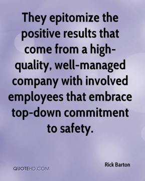 Rick Barton  - They epitomize the positive results that come from a high-quality, well-managed company with involved employees that embrace top-down commitment to safety.
