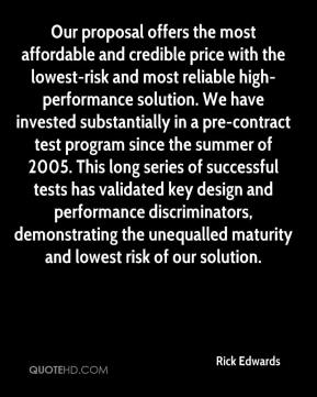 Rick Edwards  - Our proposal offers the most affordable and credible price with the lowest-risk and most reliable high-performance solution. We have invested substantially in a pre-contract test program since the summer of 2005. This long series of successful tests has validated key design and performance discriminators, demonstrating the unequalled maturity and lowest risk of our solution.