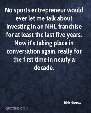 Rick Horrow  - No sports entrepreneur would ever let me talk about investing in an NHL franchise for at least the last five years. Now it's taking place in conversation again, really for the first time in nearly a decade.