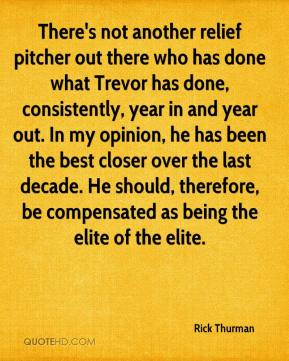 There's not another relief pitcher out there who has done what Trevor has done, consistently, year in and year out. In my opinion, he has been the best closer over the last decade. He should, therefore, be compensated as being the elite of the elite.