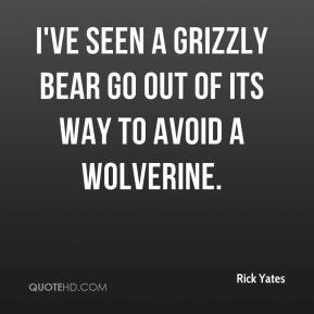 Rick Yates  - I've seen a grizzly bear go out of its way to avoid a wolverine.