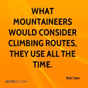 Rick Yates  - What mountaineers would consider climbing routes, they use all the time.