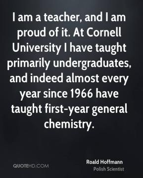 Roald Hoffmann - I am a teacher, and I am proud of it. At Cornell University I have taught primarily undergraduates, and indeed almost every year since 1966 have taught first-year general chemistry.