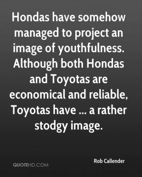 Rob Callender  - Hondas have somehow managed to project an image of youthfulness. Although both Hondas and Toyotas are economical and reliable, Toyotas have ... a rather stodgy image.