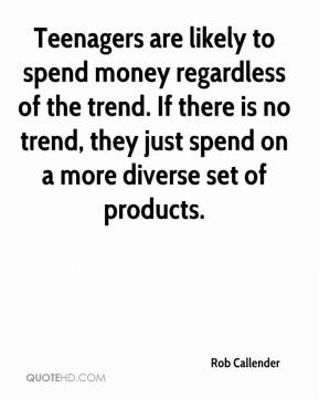 Rob Callender  - Teenagers are likely to spend money regardless of the trend. If there is no trend, they just spend on a more diverse set of products.