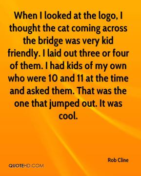 Rob Cline  - When I looked at the logo, I thought the cat coming across the bridge was very kid friendly. I laid out three or four of them. I had kids of my own who were 10 and 11 at the time and asked them. That was the one that jumped out. It was cool.