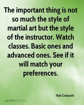 Rob Colasanti  - The important thing is not so much the style of martial art but the style of the instructor. Watch classes. Basic ones and advanced ones. See if it will match your preferences.