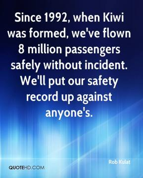 Rob Kulat  - Since 1992, when Kiwi was formed, we've flown 8 million passengers safely without incident. We'll put our safety record up against anyone's.