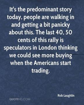 Rob Laughlin  - It's the predominant story today, people are walking in and getting a bit panicky about this. The last 40, 50 cents of this rally is speculators in London thinking we could see more buying when the Americans start trading.