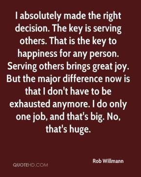 Rob Willmann  - I absolutely made the right decision. The key is serving others. That is the key to happiness for any person. Serving others brings great joy. But the major difference now is that I don't have to be exhausted anymore. I do only one job, and that's big. No, that's huge.