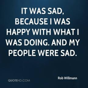 It was sad, because I was happy with what I was doing. And my people were sad.