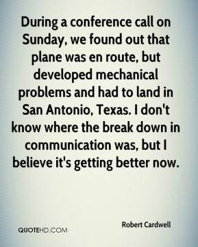 Robert Cardwell  - During a conference call on Sunday, we found out that plane was en route, but developed mechanical problems and had to land in San Antonio, Texas. I don't know where the break down in communication was, but I believe it's getting better now.