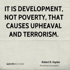 Robert D. Kaplan - It is development, not poverty, that causes upheaval and terrorism.