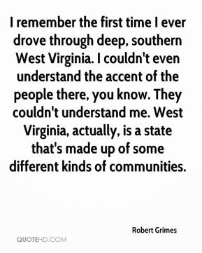 Robert Grimes  - I remember the first time I ever drove through deep, southern West Virginia. I couldn't even understand the accent of the people there, you know. They couldn't understand me. West Virginia, actually, is a state that's made up of some different kinds of communities.