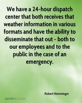 Robert Hemminger  - We have a 24-hour dispatch center that both receives that weather information in various formats and have the ability to disseminate that out - both to our employees and to the public in the case of an emergency.