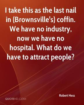 Robert Hess  - I take this as the last nail in (Brownsville's) coffin. We have no industry, now we have no hospital. What do we have to attract people?