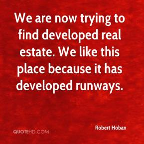Robert Hoban  - We are now trying to find developed real estate. We like this place because it has developed runways.