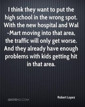 Robert Lopez  - I think they want to put the high school in the wrong spot. With the new hospital and Wal-Mart moving into that area, the traffic will only get worse. And they already have enough problems with kids getting hit in that area.