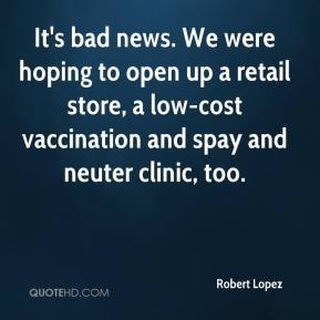 Robert Lopez  - It's bad news. We were hoping to open up a retail store, a low-cost vaccination and spay and neuter clinic, too.
