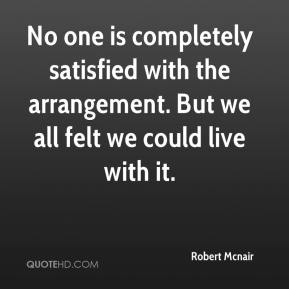 Robert Mcnair  - No one is completely satisfied with the arrangement. But we all felt we could live with it.