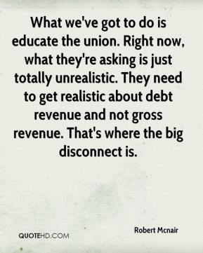 Robert Mcnair  - What we've got to do is educate the union. Right now, what they're asking is just totally unrealistic. They need to get realistic about debt revenue and not gross revenue. That's where the big disconnect is.