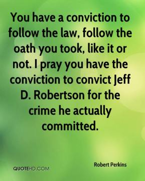 Robert Perkins  - You have a conviction to follow the law, follow the oath you took, like it or not. I pray you have the conviction to convict Jeff D. Robertson for the crime he actually committed.