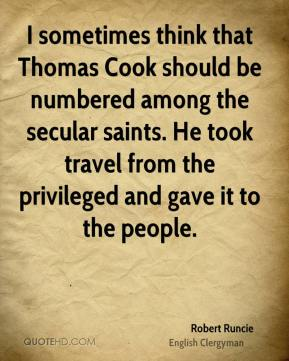 Robert Runcie - I sometimes think that Thomas Cook should be numbered among the secular saints. He took travel from the privileged and gave it to the people.