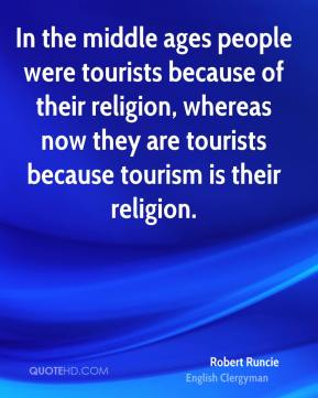 Robert Runcie - In the middle ages people were tourists because of their religion, whereas now they are tourists because tourism is their religion.