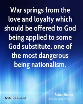 Robert Runcie - War springs from the love and loyalty which should be offered to God being applied to some God substitute, one of the most dangerous being nationalism.