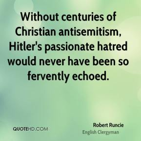 Robert Runcie - Without centuries of Christian antisemitism, Hitler's passionate hatred would never have been so fervently echoed.