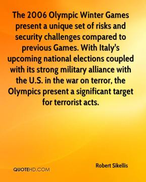 Robert Sikellis  - The 2006 Olympic Winter Games present a unique set of risks and security challenges compared to previous Games. With Italy's upcoming national elections coupled with its strong military alliance with the U.S. in the war on terror, the Olympics present a significant target for terrorist acts.