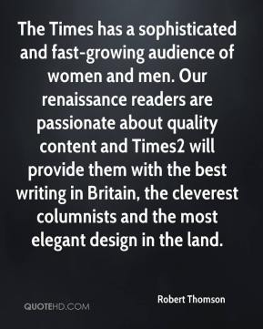 Robert Thomson  - The Times has a sophisticated and fast-growing audience of women and men. Our renaissance readers are passionate about quality content and Times2 will provide them with the best writing in Britain, the cleverest columnists and the most elegant design in the land.