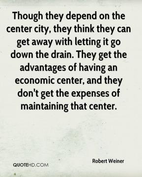 Robert Weiner  - Though they depend on the center city, they think they can get away with letting it go down the drain. They get the advantages of having an economic center, and they don't get the expenses of maintaining that center.