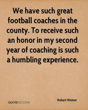 Robert Weiner  - We have such great football coaches in the county. To receive such an honor in my second year of coaching is such a humbling experience.