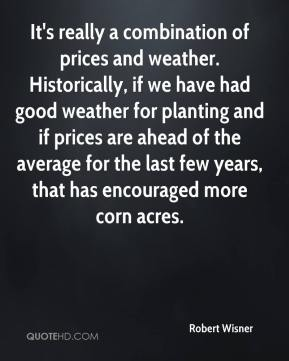 Robert Wisner  - It's really a combination of prices and weather. Historically, if we have had good weather for planting and if prices are ahead of the average for the last few years, that has encouraged more corn acres.
