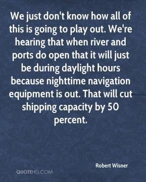 Robert Wisner  - We just don't know how all of this is going to play out. We're hearing that when river and ports do open that it will just be during daylight hours because nighttime navigation equipment is out. That will cut shipping capacity by 50 percent.