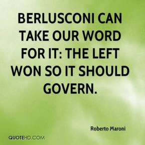 Roberto Maroni  - Berlusconi can take our word for it: the Left won so it should govern.