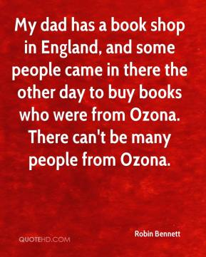 Robin Bennett  - My dad has a book shop in England, and some people came in there the other day to buy books who were from Ozona. There can't be many people from Ozona.