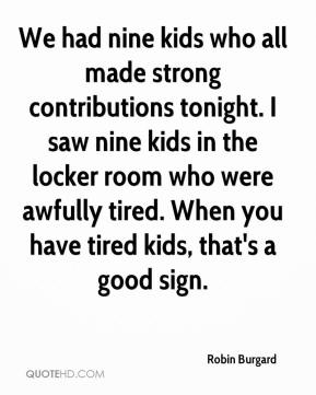 Robin Burgard  - We had nine kids who all made strong contributions tonight. I saw nine kids in the locker room who were awfully tired. When you have tired kids, that's a good sign.